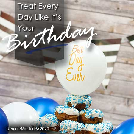 Treat every day like it's your birthday